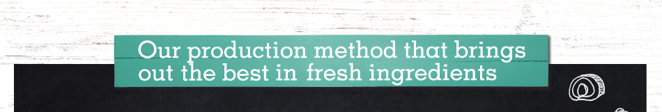 Our production method that brings the best out of fresh ingredients